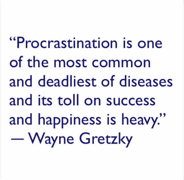 """Procrastination is one of the most common and deadliest of diseases and its toll on success and happiness is heavy.""  ― Wayne Gretzky"