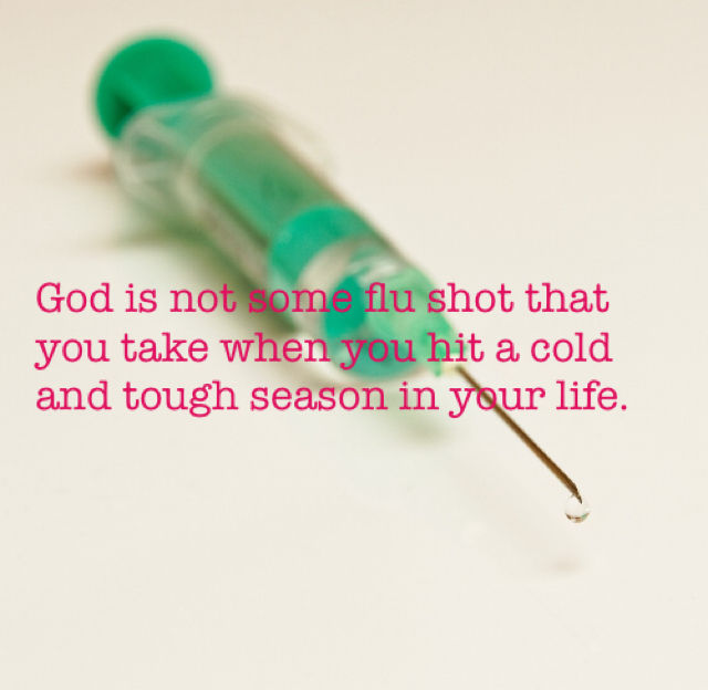God is not some flu shot that you take when you hit a cold and tough season in your life.