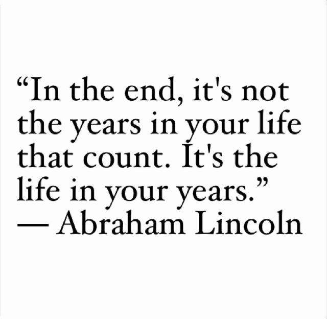 """In the end, it's not the years in your life that count. It's the life in your years.""  ― Abraham Lincoln"