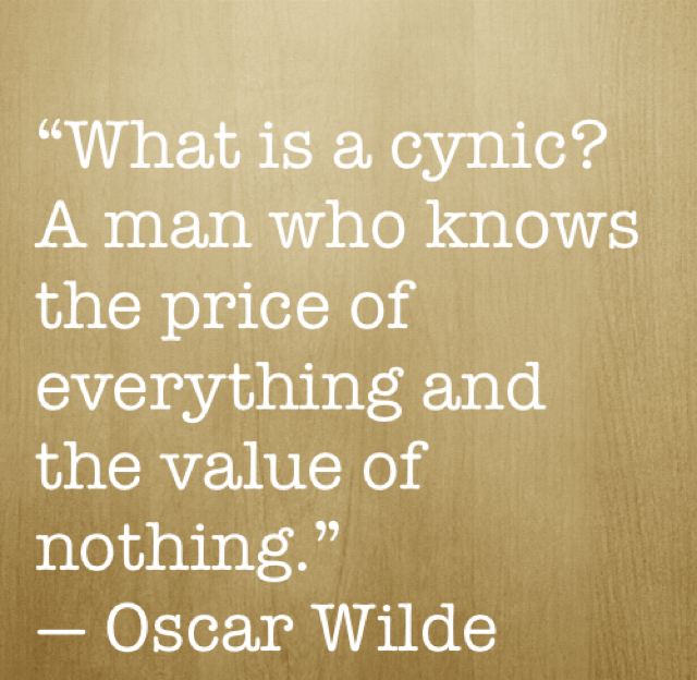 """What is a cynic? A man who knows the price of everything and the value of nothing.""  ― Oscar Wilde"