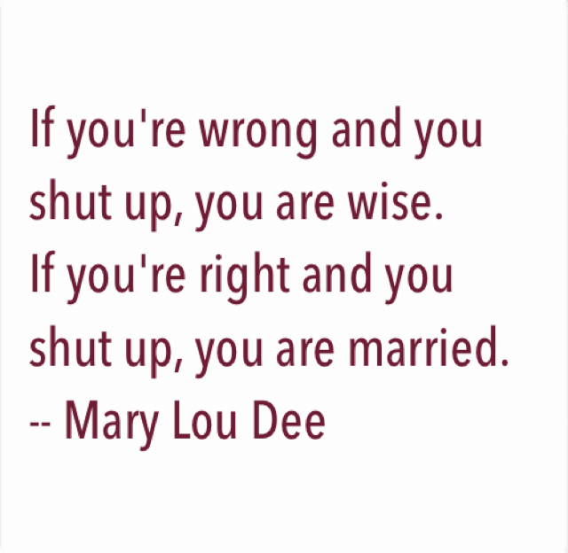 If you're wrong and you shut up, you are wise. If you're right and you shut up, you are married.  -- Mary Lou Dee