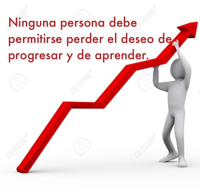 Ninguna persona debe permitirse perder el deseo de progresar y de aprender.