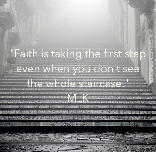 """Faith is taking the first step even when you don't see the whole staircase."" MLK"