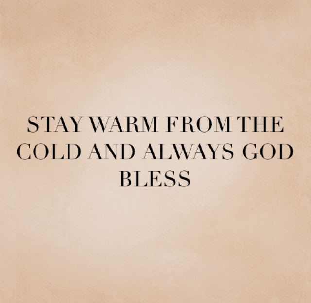 STAY WARM FROM THE COLD AND ALWAYS GOD BLESS