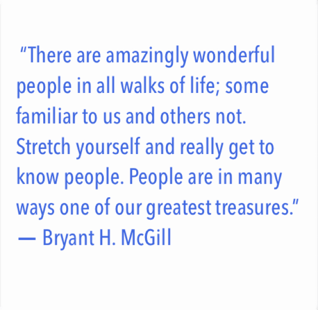 """There are amazingly wonderful people in all walks of life; some familiar to us and others not. Stretch yourself and really get to know people. People are in many ways one of our greatest treasures.""  ― Bryant H. McGill"