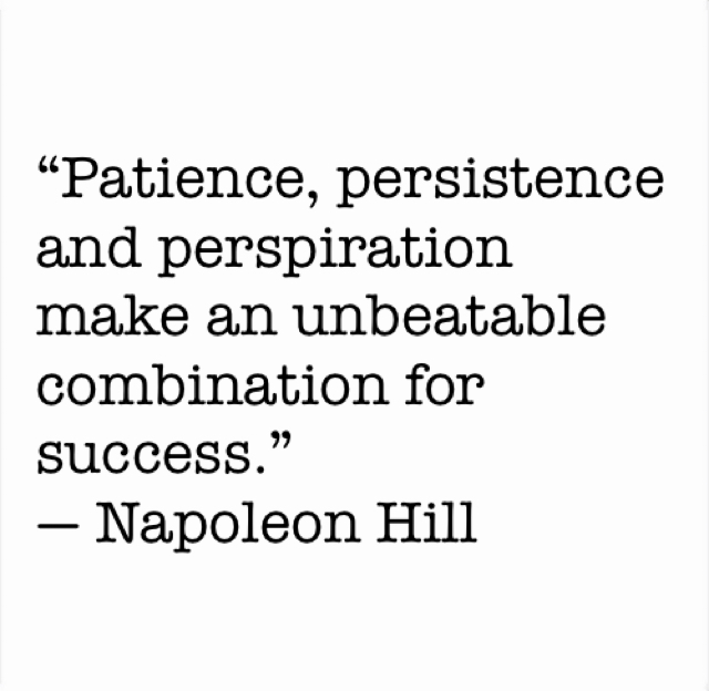 """""""Patience, persistence and perspiration make an unbeatable combination for success.""""  ― Napoleon Hill"""
