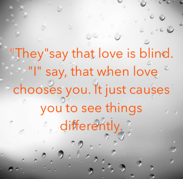 """They""say that love is blind.   ""I"" say, that when love chooses you. It just causes you to see things differently."