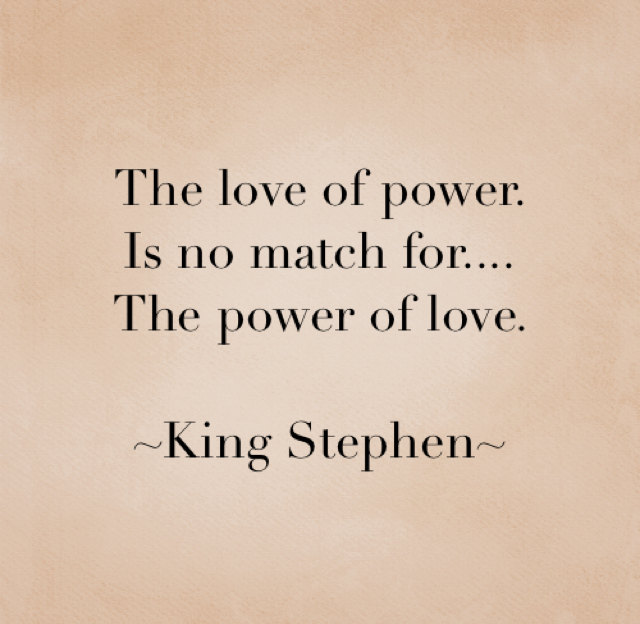 The love of power.  Is no match for.... The power of love.  ~King Stephen~