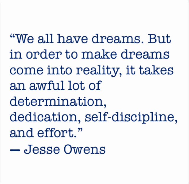 """We all have dreams. But in order to make dreams come into reality, it takes an awful lot of determination, dedication, self-discipline, and effort.""  ― Jesse Owens"