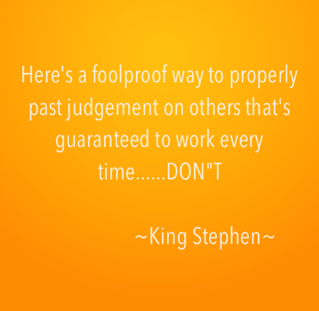 "Here's a foolproof way to properly past judgement on others that's guaranteed to work every time......DON""T                       ~King Stephen~"
