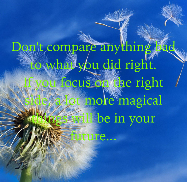 Don't compare anything bad to what you did right. If you focus on the right side, a lot more magical things will be in your future...