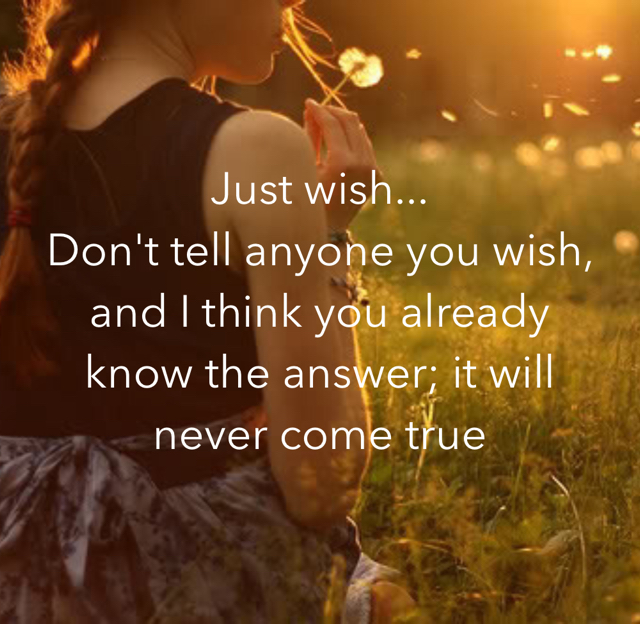 Just wish... Don't tell anyone you wish, and I think you already know the answer; it will never come true