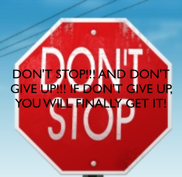 DON'T STOP!!! AND DON'T GIVE UP!!! IF DON'T GIVE UP, YOU WILL FINALLY GET IT!