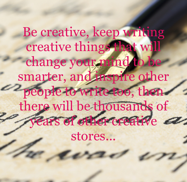 Be creative, keep writing creative things that will change your mind to be smarter, and inspire other people to write too, then there will be thousands of years of other creative stores...