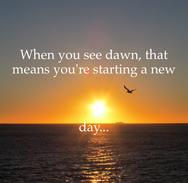 When you see dawn, that means you're starting a new  day...