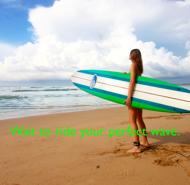Wait to ride your perfect wave.
