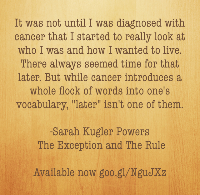"It was not until I was diagnosed with cancer that I started to really look at who I was and how I wanted to live. There always seemed time for that later. But while cancer introduces a whole flock of words into one's vocabulary, ""later"" isn't one of them.  -Sarah Kugler Powers  The Exception and The Rule Available now goo.gl/NguJXz"