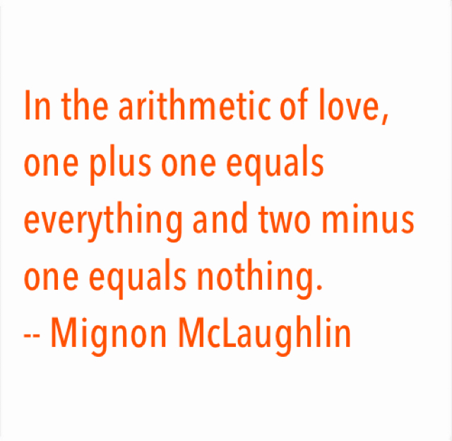 In the arithmetic of love, one plus one equals everything and two minus one equals nothing.  -- Mignon McLaughlin