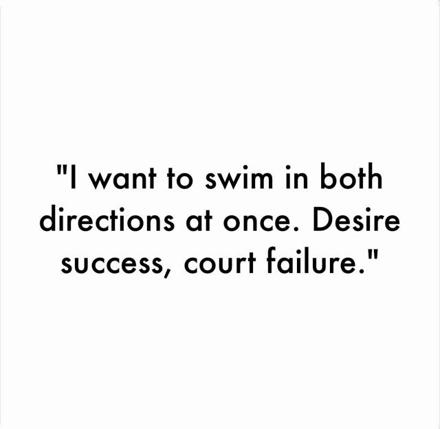"""""""I want to swim in both directions at once. Desire success, court failure."""""""