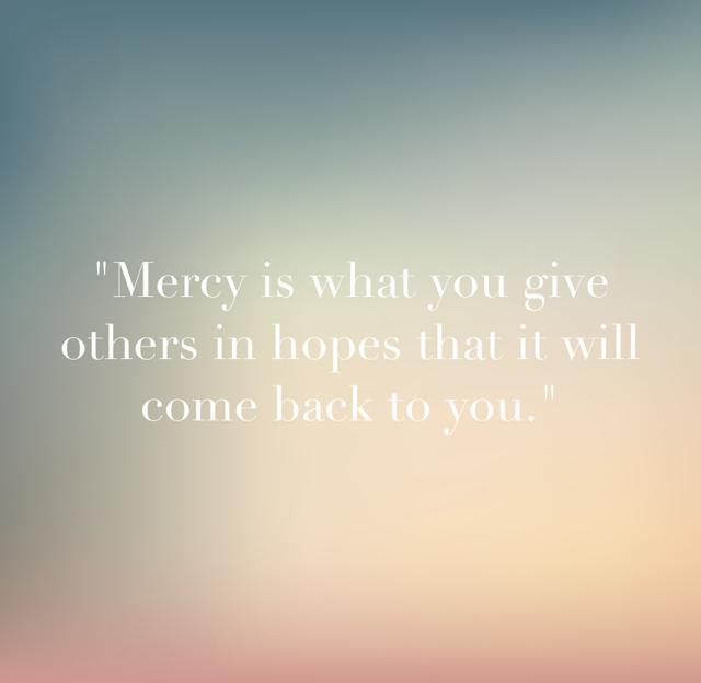 """Mercy is what you give others in hopes that it will come back to you."""