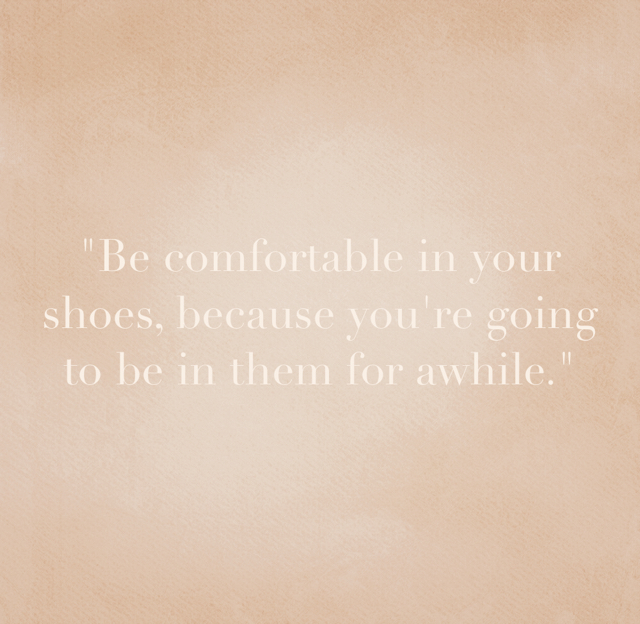 """Be comfortable in your shoes, because you're going to be in them for awhile."""