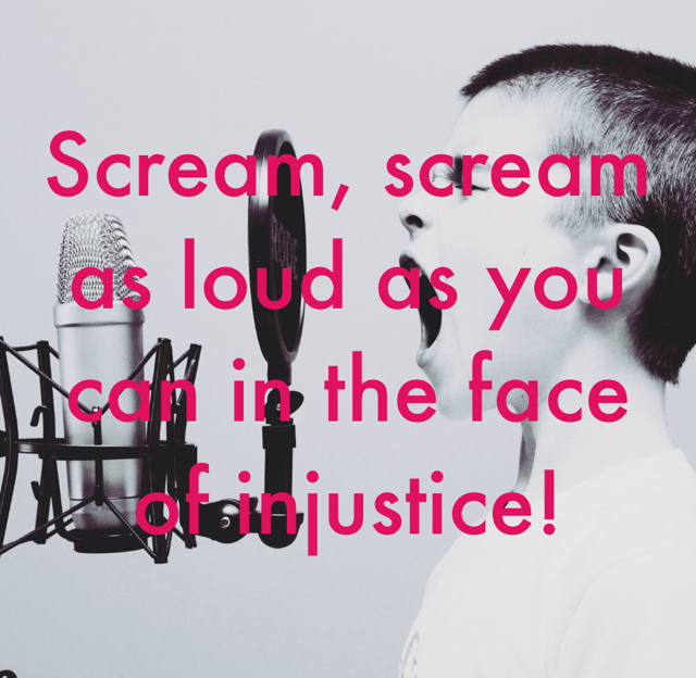 Scream, scream as loud as you can in the face of injustice!