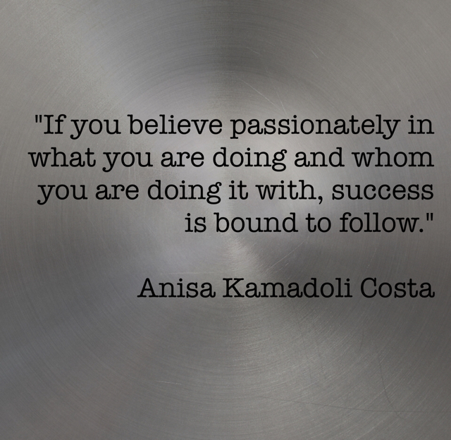 """If you believe passionately in what you are doing and whom you are doing it with, success is bound to follow."" Anisa Kamadoli Costa"