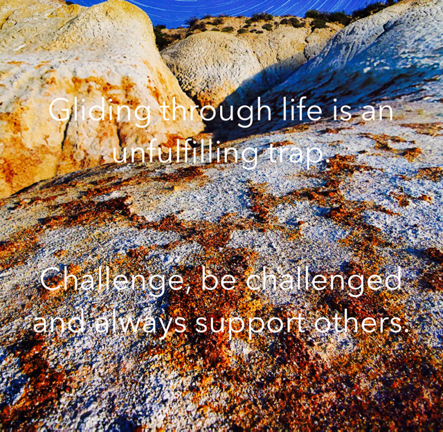 Gliding through life is an unfulfilling trap. Challenge, be challenged and always support others.