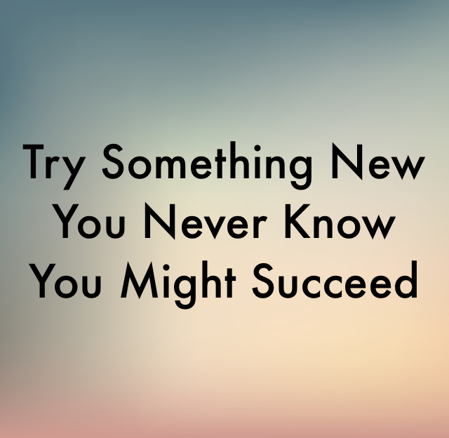 Try Something New You Never Know You Might Succeed