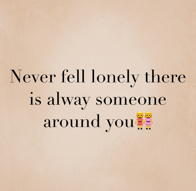 Never fell lonely there is alway someone around you👭