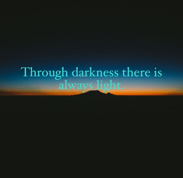 Through darkness there is always light.