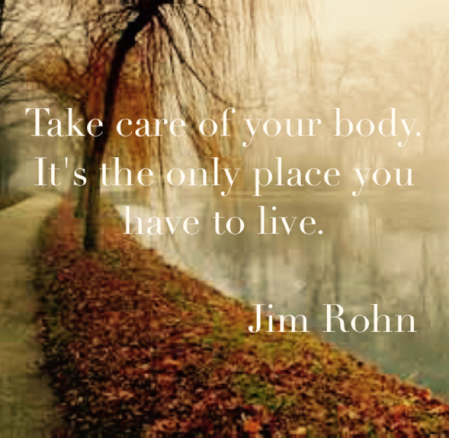 Take care of your body. It's the only place you have to live.                      Jim Rohn