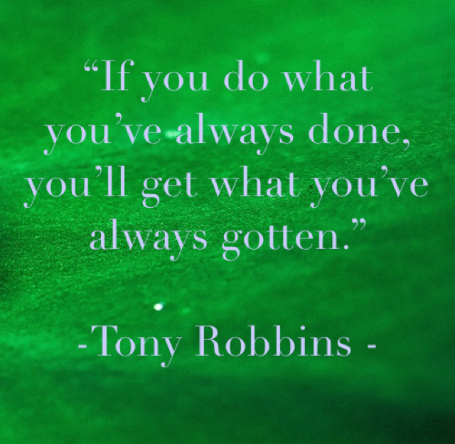 """If you do what you've always done, you'll get what you've always gotten.""  -Tony Robbins -"