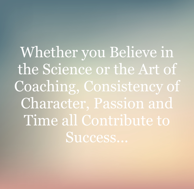 Whether you Believe in  the Science or the Art of Coaching, Consistency of Character, Passion and Time all Contribute to Success...