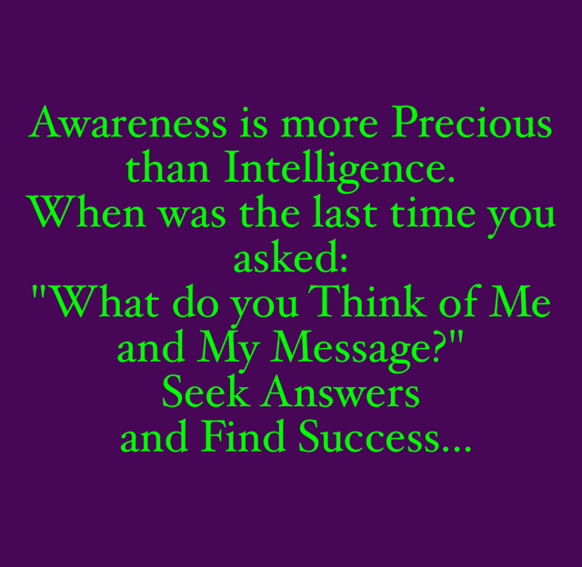 "Awareness is more Precious than Intelligence. When was the last time you asked:  ""What do you Think of Me and My Message?"" Seek Answers  and Find Success..."