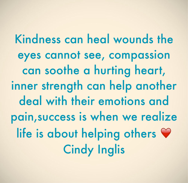 Kindness can heal wounds the eyes cannot see, compassion can soothe a hurting heart, inner strength can help another deal with their emotions and pain,success is when we realize life is about helping others ❤️ Cindy Inglis