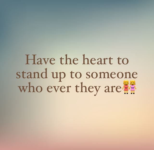 Have the heart to stand up to someone who ever they are👭