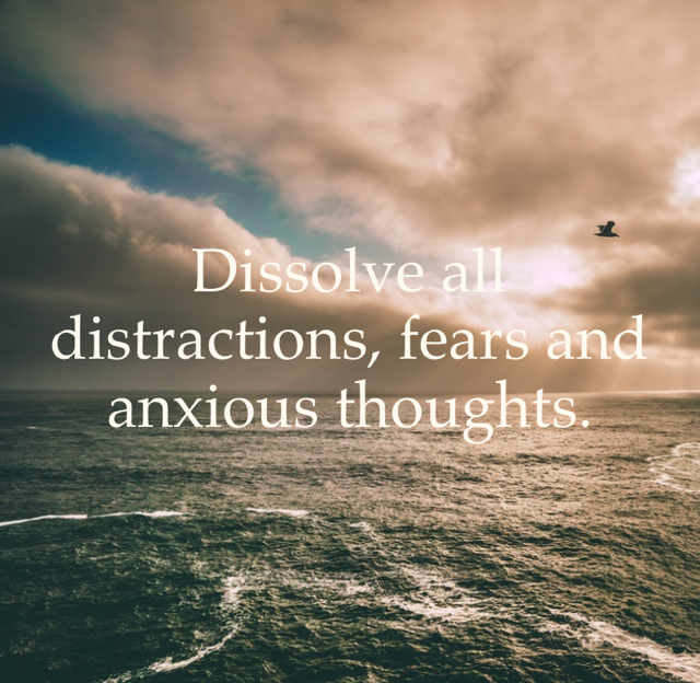 Dissolve all distractions, fears and anxious thoughts.