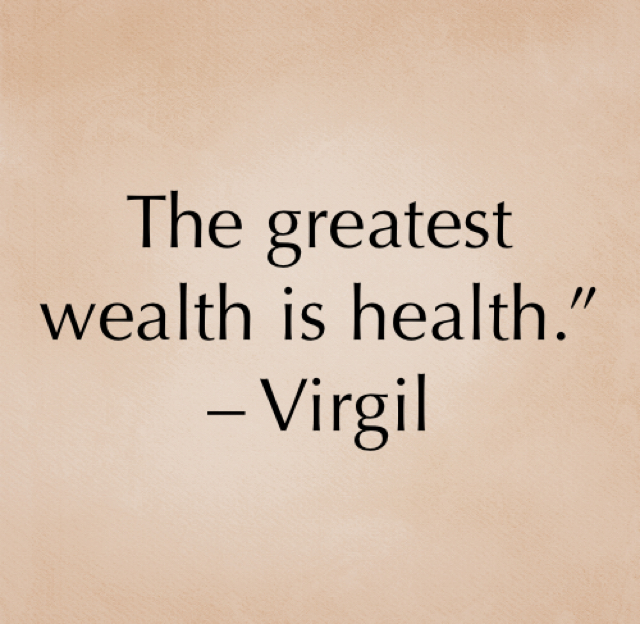 "The greatest wealth is health.""  – Virgil"