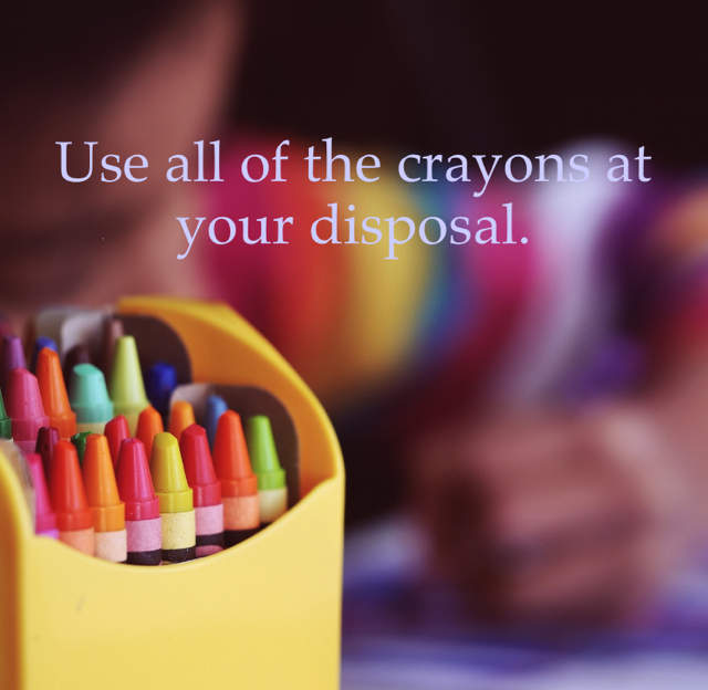 Use all of the crayons at your disposal.