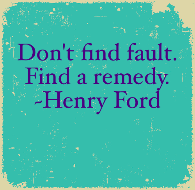 Don't find fault. Find a remedy. ~Henry Ford