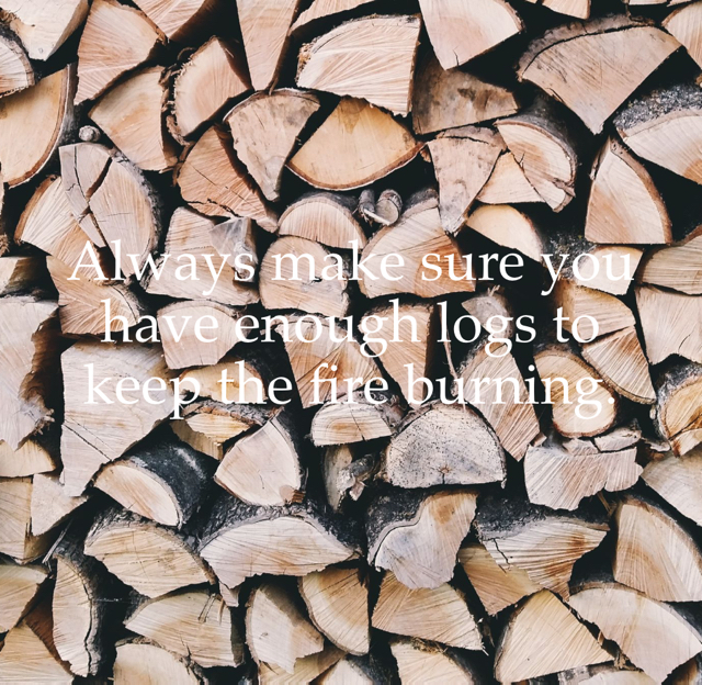 Always make sure you have enough logs to keep the fire burning.