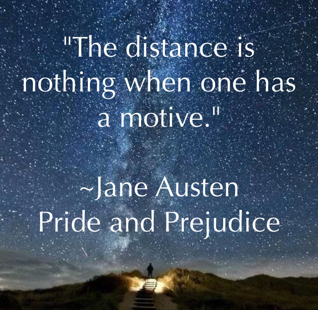 """The distance is nothing when one has a motive."" ~Jane Austen Pride and Prejudice"