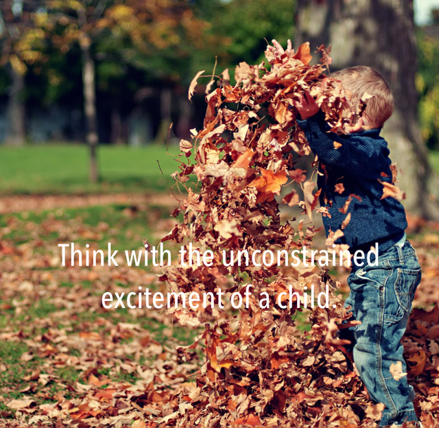 Think with the unconstrained excitement of a child.