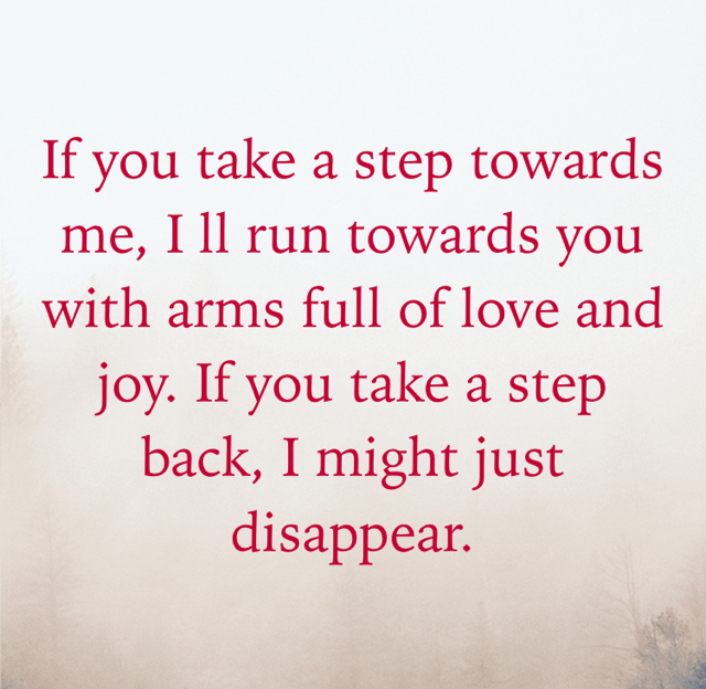 If you take a step towards me, I ll run towards you with arms full of love and joy. If you take a step back, I might just disappear.