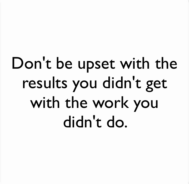 Don't be upset with the results you didn't get with the work you didn't do.