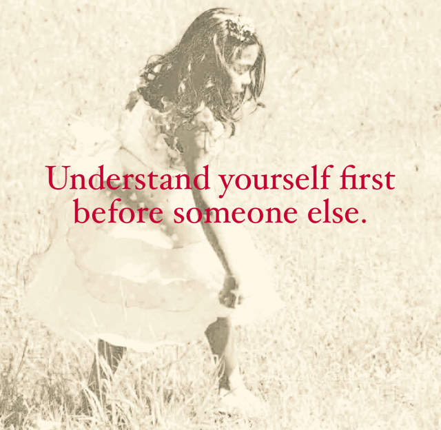 Understand yourself first before someone else.