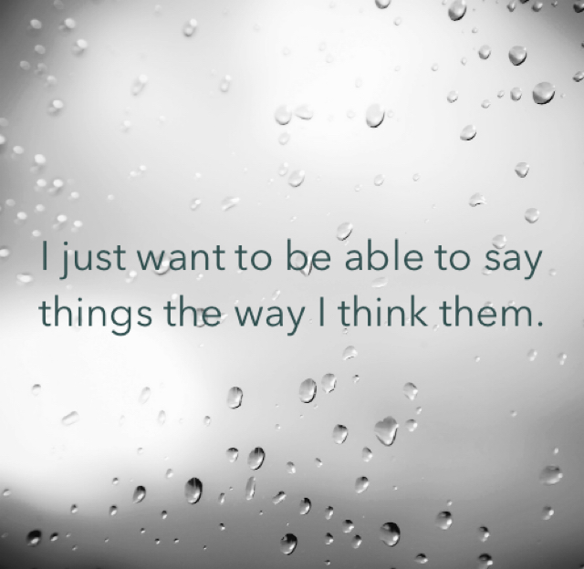 I just want to be able to say things the way I think them.