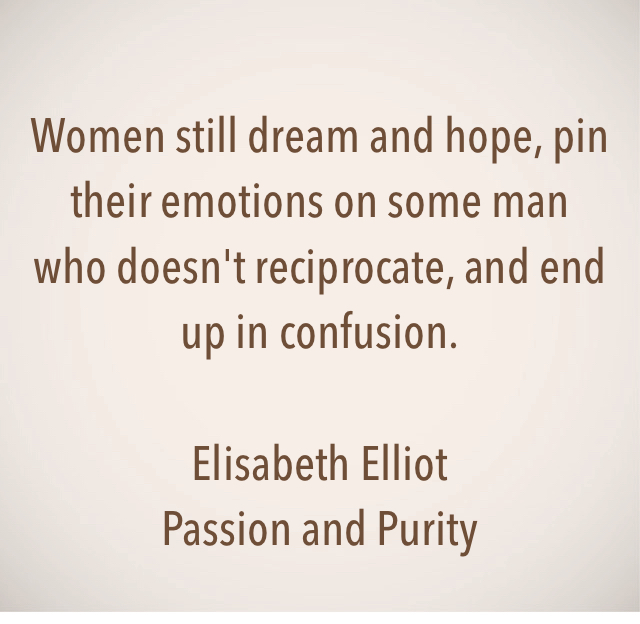Women still dream and hope, pin their emotions on some man who doesn't reciprocate, and end up in confusion. Elisabeth Elliot Passion and Purity