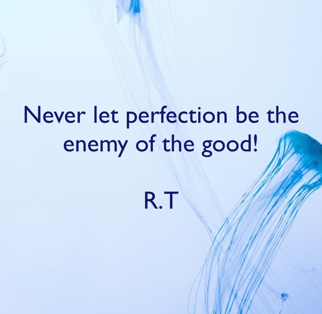 Never let perfection be the enemy of the good! R.T